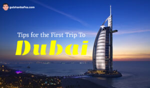 Tips for the First Trip to Dubai